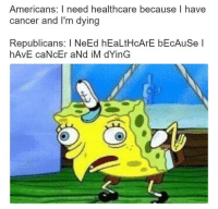 Cancer, Republicans, and Americans: Americans: I need healthcare because I have  cancer and I'm dying  Republicans: I NeEd hEaLtHcArE bEcAuSe l  hAvE caNcEr aNd iM dYinG