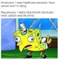 Cancer, Republicans, and Americans: Americans: I need healthcare because I have  cancer and I'm dying  Republicans: I NeEd hEaLtHcArE bEcAuSe l  hAVE caNcEr aNd iM dYinG iM dYinG