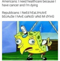 "Dank, Meme, and Cancer: Americans: I need healthcare because l  have cancer and I'm dying  Republicans: I NeEd hEaLtHcArE  bEcAuSe I hAvE caNcEr aNd iM dYinG <p>We NeEd hEaLtHcArE via /r/dank_meme <a href=""http://ift.tt/2qGc66o"">http://ift.tt/2qGc66o</a></p>"