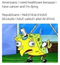 "Cancer, Http, and Via: Americans: I need healthcare because l  have cancer and I'm dying  Republicans: I NeEd hEaLtHcArE  bEcAuSe I hAvE caNcEr aNd iM dYinG <p>Seeing a TON of potential with this format via /r/MemeEconomy <a href=""http://ift.tt/2qhamRG"">http://ift.tt/2qhamRG</a></p>"
