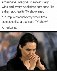 Funny, White House, and House: Americans: Imagine Trump actually  wins and every week fires someone like  a dramatic reality TV show Imao  *Trump wins and every week fires  someone like a dramatic TV show*  Americans: Previously on... The White House