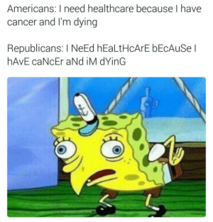 Cancer, Mayonnaise, and Republicans: Americans: Ineed healthcare because I have  cancer and I'm dying  Republicans: I NeEd hEaLtHCArE bEcAuSel  hAVE caNcEr aNd iM dYinG Is mayonnaise a pre-existing condition?