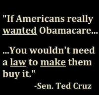 Absolutely!: Americans really  wanted Obamacare...  You wouldn't need  a law to make them  buy it.  Sen. Ted Cruz Absolutely!