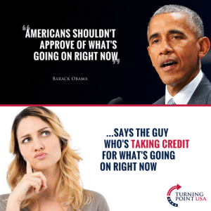 Why Is He Trying To Take Credit, Again?? #BigGovSucks: AMERICANS SHOULDN'T  APPROVE OF WHATS  GOING ON RIGHT NOW  BARACK OBAMA  SAYS THE GUY  WHO'S TAKING CREDIT  FOR WHAT'S GOING  ON RIGHT NOW  PURNIUSA  POINT USA Why Is He Trying To Take Credit, Again?? #BigGovSucks