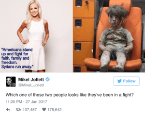 """memehumor:  Get your advert-propaganda right: Americans stand  up and fight for  faith, family and  freedom.  Syrians run away.""""  Mikel Jollett  @Mikel_Jollett  Follow  Which one of these two people looks like they've been in a fight?  11:20 PM-27 Jan 2017  107,487  178,642 memehumor:  Get your advert-propaganda right"""