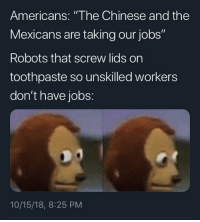 "Yeah, Chinese, and Jobs: Americans: ""The Chinese and the  Mexicans are taking our jobs""  Robots that screw lids on  toothpaste so unskilled workers  don't have jobs:  10/15/18, 8:25 PM Haha yeahMexicans"