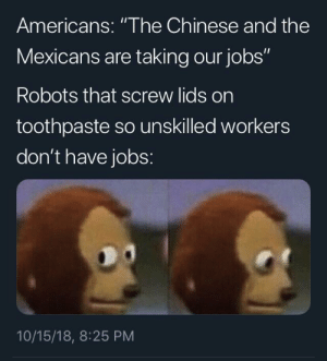 "Dank, Memes, and Target: Americans: ""The Chinese and the  Mexicans are taking our jobs""  Robots that screw lids on  toothpaste so unskilled workers  don't have jobs:  10/15/18, 8:25 PM Haha yeahMexicans by Ask_me_who_ligma_is MORE MEMES"