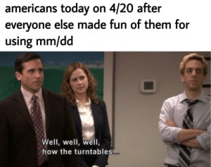 Memes, Happy, and Http: americans today on 4/20 after  everyone else made fun of them for  using mm/dd  Well, well, well,  how the turntables happy holidays via /r/memes http://bit.ly/2PiveBE