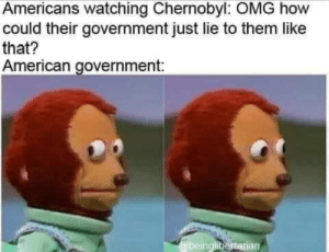 Omg, American, and History: Americans watching Chernobyl: OMG how  could their government just lie to them like  that?  American government:  @beinglibertarian Nervous laughter