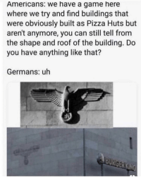Pizza, Game, and A Game: Americans: we have a game here  where we try and find buildings that  were obviously built as Pizza Huts but  aren't anymore, you can still tell from  the shape and roof of the building. Do  you have anything like that?  Germans: uh Uhhh.