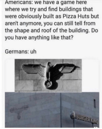 Pizza, Game, and A Game: Americans: we have a game here  where we try and find buildings that  were obviously built as Pizza Huts but  aren't anymore, you can still tell from  the shape and roof of the building. Do  you have anything like that?  Germans: uh Do you?