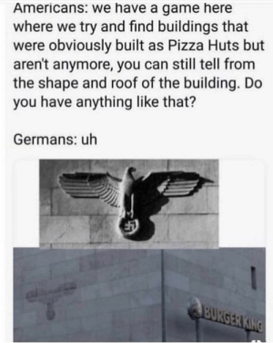 Pizza, Game, and A Game: Americans: we have a game here  where we try and find buildings that  were obviously built as Pizza Huts but  aren't anymore, you can still tell from  the shape and roof of the building. Do  you have anything like that?  Germans: uh Uhh