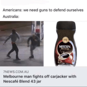 Rock.Paper.Nescafe: Americans: we need guns to defend ourselves  Australia:  NESCAFE  Blend43  7NEWS.COM.AU  Melbourne man fights off carjacker with  Nescafé Blend 43 jar Rock.Paper.Nescafe