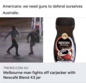 Don't mess with Nescafé guys: Americans: we need guns to defend ourselves  Australia:  NESCAFE  Blend43  7NEWS.COM.AU  Melbourne man fights off carjacker with  Nescafé Blend 43 jar Don't mess with Nescafé guys
