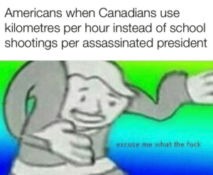 School, Fuck, and School Shootings: Americans when Canadians use  kilometres per hour instead of school  shootings per assassinated president  excuse me what the fuck SSpAP