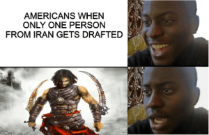 Florida man vs Prince of persia: AMERICANS WHEN  ONLY ONE PERSON  FROM IRAN GETS DRAFTED  imgflip.com Florida man vs Prince of persia