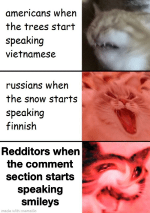 Please don't do it: americans when  the trees start  speaking  vietnamese  russians when  the snow starts  speaking  finnish  Redditors when  the comment  section starts  speaking  smileys  made with mematic Please don't do it