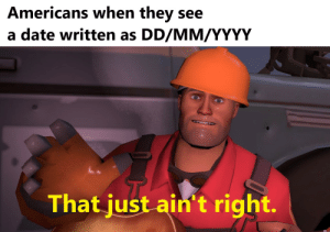 Date, World, and Dank Memes: Americans when they  see  a date written as DD/MM/YYYY  That just ain't right. Just adapt what the rest of the world uses guys, c'mon.