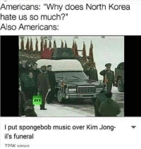 "Music, North Korea, and SpongeBob: Americans: ""Why does North Korea  hate us so much?""  Also Americans:  l put spongebob music over Kim Jong Y  il's funeral  725K views Sweeeeeeet Victoryyyyyyy"