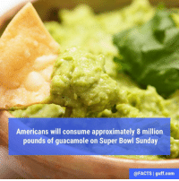 Are you doing your part?: Americans will consume approximately 8 million  pounds of guacamole on Super Bowl Sunday  @FACTS I guff com Are you doing your part?