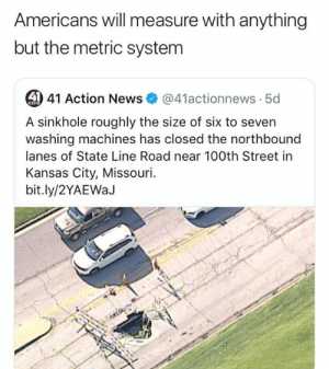 from twittercom/ralphium: Americans will measure with anything  but the metric system  4 41 Action News  @41actionnews 5d  KSHB  A sinkhole roughly the size of six to seven  washing machines has closed the northbound  lanes of State Line Road near 100th Street in  Kansas City, Missouri  bit.ly/2YAEWaJ from twittercom/ralphium