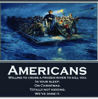 America, Christmas, and Frozen: AMERICANS  WILLING TO CROSS A FROZEN RIVER TO KILL YOU.  IN YOUR SLEEP  ON CHRISTMAS  TOTALLY NOT KIDDING  WE'VE DONE IT merica america usa christmas