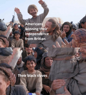 "I have found great success in this ""Anakin's sad slave friend"" meme template. I highly recommend others invest in this format. via /r/MemeEconomy https://ift.tt/2WcGFi0: Americans  winning their  independence  from Britian  Their black slaves I have found great success in this ""Anakin's sad slave friend"" meme template. I highly recommend others invest in this format. via /r/MemeEconomy https://ift.tt/2WcGFi0"