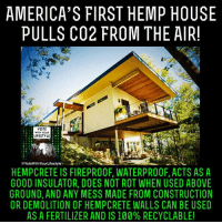 Memes, Lifestyle, and Construction: AMERICA'S FIRST HEMP HOUSE  PULLS CO2 FROM THE AIR!  VOTE  WITH YOUR  LIFESTYLE  @Vote WithYourLifestyle  HEMPCRETE IS FIREPROOF, WATERPROOF, ACTS AS A  GOOD INSULATOR, DOES NOT ROT WHEN USED ABOVE  GROUND, AND ANY MESS MADE FROM CONSTRUCTION  OR DEMOLITION OF HEMPCRETE WALLS CAN BE USED  AS A FERTILIZER AND IS 100% RECYCLABLE!