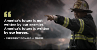 America, Future, and Heroes: America's future is not  written by our enemies.  America's future is written  by our heroes.  PRESIDENT DONALD J. TRUMP America's future is not written by our enemies. America's future is written by our HEROES.