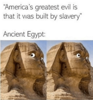"Meme, Vacation, and Ancient: America's greatest evil is  that it was built by slavery""  Ancient Egypt I still meme on vacation"