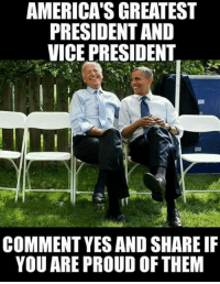 Proud, Vice, and Yes: AMERICA'S GREATEST  PRESIDENT AND  VICE PRESIDENT  COMMENT YES AND SHARE IF  YOU ARE PROUD OF THEM