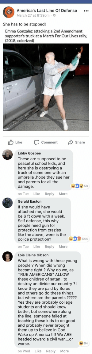 "America, Children, and College: America's Last Line Of Defense  March 27 at 8:39pm  She has to be stopped!  Emma Gonzalez attacking a 2nd Amendment  supporter's truck at a March For Our Lives rally,  (2018, colorized)  Comment  Share   Libby Gosbee  These are supposed to be  peaceful school kids, and  here she is destroying a  truck of some one with an  umbrella .hope they sue her  and parents for all the  damage.  58  on Tue Like Reply More   Gerald Easton  If she would have  attached me, she would  be 6 ft down with a week.  Self defense, this why  people need gun for  protection from crazies  like the above, were is the  police protection?  644  on Tue Like Reply More   Lois Elaine Gibson  What is wrong with these young  people? When did wrong  become right? Why do we, as  TRUE AMERICANS"" ALLOW  these children of satan, to  destroy an divide our country? l  know they are paid by Soros  and others go do these things,  but where are the parents ?????  Yes they are probably college  students and should know  better, but somewhere along  the line, someone failed at  teaching these kids to do good  and probably never brought  them up to believe in God.  Wake up America!!!! We ARIE  headed toward a civil war....or  worse  64  on Wed Like Reply More"