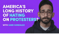 America hates protesters — it shouldn't.  From the Boston Tea Party to the Civil Rights Movement, Gabe Gonzalez explains why America should embrace protest. Now's the time.: AMERICA'S  LONG HISTORY  OF HATING  ON PROTESTERS?  WITH GABE GONZALEZ America hates protesters — it shouldn't.  From the Boston Tea Party to the Civil Rights Movement, Gabe Gonzalez explains why America should embrace protest. Now's the time.