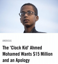 Ahmed Mohamed, America, and Bruh: AMERICAS  The Clock Kid' Ahmed  Mohamed Wants $15 Million  and an Apology bruh Ahmed played everyone 💀🤑