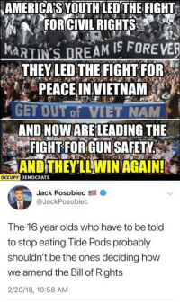 Memes, Vietnam, and Peace: AMERICA'S YOUTHLED THE FIGHT  FORCIVIL RIGHTS  MAR  THEY LED THE FIGHT FOR  PEACE IN VIETNAM  GET OUT f VIET NAM  AND NOW ARELEADING THE  FIGHT FOR GUN SAFETY  AND THEY LL WIN AGAIN!  OCCUPY DEMOCRATS  Jack Posobiec  @JackPosobiec  The 16 year olds who have to be told  to stop eating Tide Pods probably  shouldn't be the ones deciding how  we amend the Bill of Rights  2/20/18, 10:58 AM (GC)