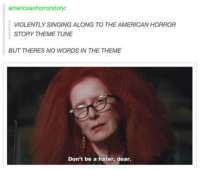 American Horror Story, Dank, and Tuneful: americxanhorrorstory:  VIOLENTLY SINGING ALONG TO THE AMERICAN HORROR  STORY THEME TUNE  BUT THERES NO WORDS IN THE THEME  Don't be a hater, dear.