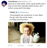 Blackpeopletwitter, Jesus, and Black: AmeriKraut @AmeriKraut 2d  jesus be a wide tooth comb, spray bottle and a  seat on the floor between black knees. ain't  nothin wrong with this baby.  TODAY@TODAYshow  'Uncombable hair syndrome' is real: Meet  the girl with the unruly mane  on.today.com/2ucseva  79  16.2K 28K <p>Don&rsquo;t forget about the grease. (via /r/BlackPeopleTwitter)</p>