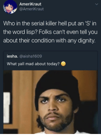 Blackpeopletwitter, Serial, and Today: AmeriKraut  @AmeriKraut  Who in the serial killer hell put an 'S' in  the word lisp? Folks can't even tell you  about their condition with any dignity.  iesha. @aisha1609  What yall mad about today? <p>They should have a word with Tython (via /r/BlackPeopleTwitter)</p>