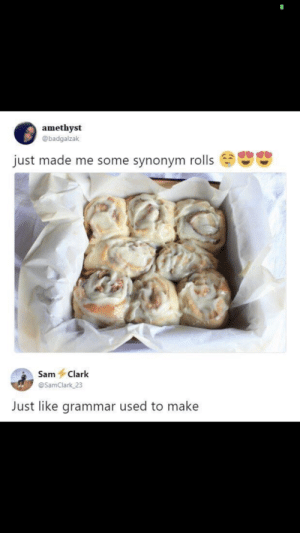Homonym cooking: amethyst  @badgalzak  just made me some synonym rolls  Sam Clark  @SamClark 23  Just like grammar used to make Homonym cooking