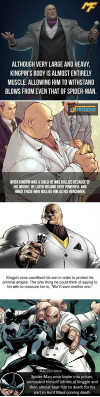 """Another One, Empire, and Facts: AMF  ALTHOUGH VERY LARGE AND HEAVY  KINGPIN'S BODY IS ALMOST ENTIRELY  MUSCLE. ALLOWING HIM TO WITHSTAND  BLOWS FROM EVEN THAT OF SPIDER-MAN.   eNebriated  GET YOUR GEEK ON  WHEN KINGPIN WAS A CHILD HE WAS BULLIED BECAUSE OF  HIS WEIGHT, HE LATER BECAME VERY POWERFUL AND  HIRED THOSE WHO BULLIED HIM AS HIS HENCHMEN.   sacrificed his so  criminal empire. The only thing he could think of saying to  his wife to reassure her is, """"We'll have another one.""""   TRUECOMICFACTS  Spider-Man once broke into prison,  unmasked himself infront of kingpin and  then almost beat him to death for his  part in Aunt Mays coming death. 4️⃣ Wilson Fisk (Kingpin) Facts 👊🏻  Bonus Fact #1: His mental acuity and strength of will are so great, he's displayed the ability to thwart psychic attacks.  Bonus Fact #2: He and Red Skull once threw down in a fist fight. Kingpin won by falling on him and crushing him. https://t.co/QjGOhjJ88J"""
