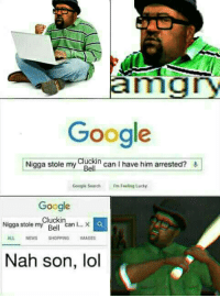 Google, News, and Shopping: amgry  Google  Nigga stole my  Cluckin  can I have him arrested?  Google Search  rm Feeling Lucky  Google  Cluckin  Nigga stole my  can I  Be  ALL NEWS SHOPPING IMAGES  Nah son, lol