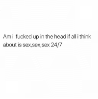 Head, Memes, and Sex: Ami fucked up in the head if all i think  about is sex,sex,sex 24/7 🤦🏻♂️