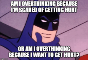 I don't know the difference anymore: AMI OVERTHINKING BECAUSE  I'M SCARED OF GETTING HURT  OR AM I OVERTHINKING  BECAUSE I WANT TO GET HURT?  imgflip.com I don't know the difference anymore