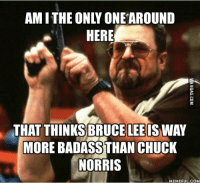 Chuck Norris, Bruce Lee, and Chuck: AMI THE ONLY ONE AROUND  HERE  THAT THINKS BRUCE LEE IS WAY  MORE BADASSTHAN CHUCK  NORRIS  MEMEFUL.COM