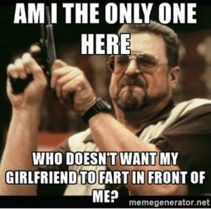 Girlfriend, Only One, and Am I the Only One: AMI THE ONLY ONE  HERE  WHO DOESN'T WANT MY  GIRLFRIEND TO FART IN FRONT OF  MEP memegenerator.net am i the only one? i hate farddss