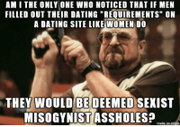 """No short guys, no fat guys, must make X amount of money, must have a car, must not be bald and on and on...: AMI THE ONLY ONE WHO NOTICED THAT IF MEN  FILLED OUT THEIR DATING """"REQUIREMENTS"""" ON  A DATING SITE LIKE WOMEN DO  THEY WOULD BE DEEMED SEXIST  MISOGYNIST ASSHOLES?  made on imgur No short guys, no fat guys, must make X amount of money, must have a car, must not be bald and on and on..."""