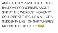 "Club, Mood, and Shit: AMI THE ONLY PERSON THAT GETS  RANDOMLY CONCERNED ABOUT  SHIT AT THE WEIRDEST MOMENT?I  COULD BE AT THE CLUB & ALL OF A  SUDDEN IM LIKE "" OH SHIT WHERE'S  MY BIRTH CERTIFICATE Big mood tbh"