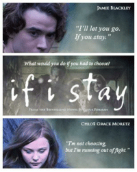 if i stay: AMIE BLACKLEY  I'll let you go.  lf you stay.  What would you do ifyou had to choose?  if i stay  CHLOE GRACE MORETZ  'Tm not choosing,  but Im running out of fight. if i stay