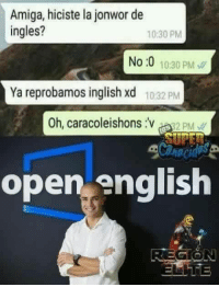 Jajajaja ei yes for yes: Amiga, hiciste la jonwor de  ingles?  10:30 PM  No :0 10:30 PM  Ya reprobamos inglish xd  10:32 PM  Oh, caracoleishons:v82 PM  open english Jajajaja ei yes for yes