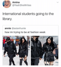 They be serving looks 😂: Amina  @YeahSheWrites  International students going to the  library  annie @asianhunie  how im trying to be at fashion week They be serving looks 😂